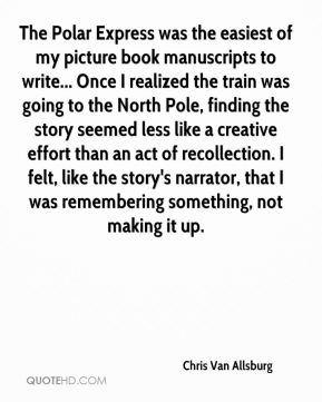 Chris Van Allsburg - The Polar Express was the easiest of my picture book manuscripts to write... Once I realized the train was going to the North Pole, finding the story seemed less like a creative effort than an act of recollection. I felt, like the story's narrator, that I was remembering something, not making it up.