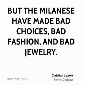 Christian Lacroix - But the Milanese have made bad choices, bad fashion, and bad jewelry.