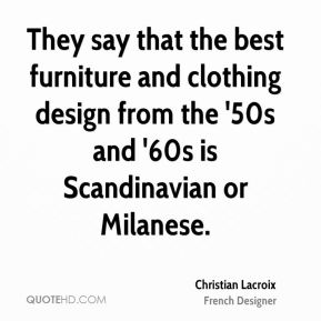 Christian Lacroix - They say that the best furniture and clothing design from the '50s and '60s is Scandinavian or Milanese.