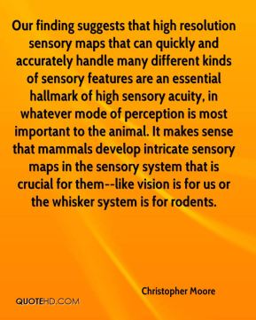 Our finding suggests that high resolution sensory maps that can quickly and accurately handle many different kinds of sensory features are an essential hallmark of high sensory acuity, in whatever mode of perception is most important to the animal. It makes sense that mammals develop intricate sensory maps in the sensory system that is crucial for them--like vision is for us or the whisker system is for rodents.