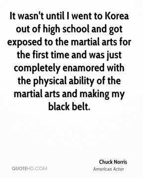 It wasn't until I went to Korea out of high school and got exposed to the martial arts for the first time and was just completely enamored with the physical ability of the martial arts and making my black belt.