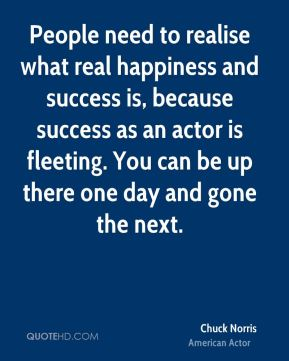 People need to realise what real happiness and success is, because success as an actor is fleeting. You can be up there one day and gone the next.
