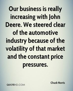Chuck Norris - Our business is really increasing with John Deere. We steered clear of the automotive industry because of the volatility of that market and the constant price pressures.