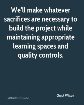 Chuck Wilson - We'll make whatever sacrifices are necessary to build the project while maintaining appropriate learning spaces and quality controls.