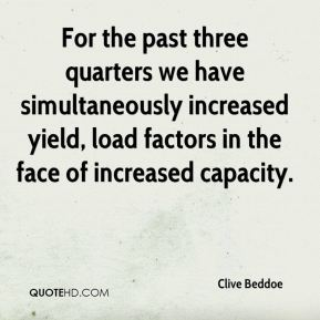For the past three quarters we have simultaneously increased yield, load factors in the face of increased capacity.