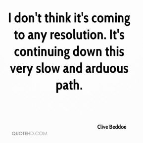 Clive Beddoe - I don't think it's coming to any resolution. It's continuing down this very slow and arduous path.