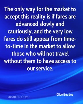 The only way for the market to accept this reality is if fares are advanced slowly and cautiously, and the very low fares do still appear from time-to-time in the market to allow those who will not travel without them to have access to our service.