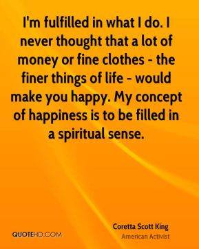 Coretta Scott King - I'm fulfilled in what I do. I never thought that a lot of money or fine clothes - the finer things of life - would make you happy. My concept of happiness is to be filled in a spiritual sense.