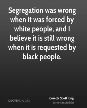 Coretta Scott King - Segregation was wrong when it was forced by white people, and I believe it is still wrong when it is requested by black people.