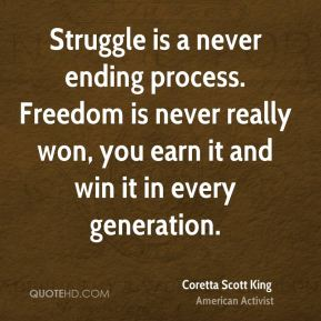 Struggle is a never ending process. Freedom is never really won, you earn it and win it in every generation.