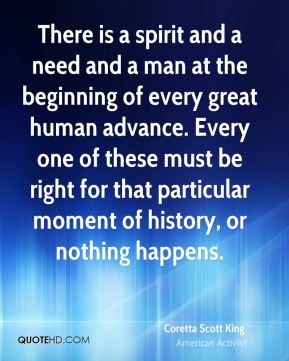 There is a spirit and a need and a man at the beginning of every great human advance. Every one of these must be right for that particular moment of history, or nothing happens.