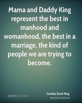 Coretta Scott King - Mama and Daddy King represent the best in manhood and womanhood, the best in a marriage, the kind of people we are trying to become.