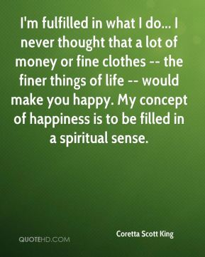 Coretta Scott King - I'm fulfilled in what I do... I never thought that a lot of money or fine clothes -- the finer things of life -- would make you happy. My concept of happiness is to be filled in a spiritual sense.