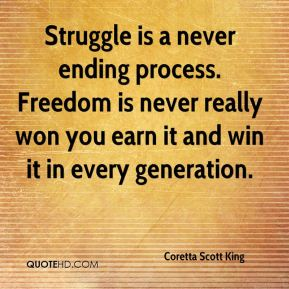 Struggle is a never ending process. Freedom is never really won you earn it and win it in every generation.