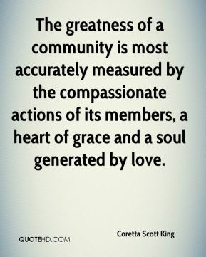 Coretta Scott King - The greatness of a community is most accurately measured by the compassionate actions of its members, a heart of grace and a soul generated by love.
