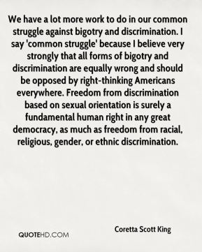 Coretta Scott King - We have a lot more work to do in our common struggle against bigotry and discrimination. I say 'common struggle' because I believe very strongly that all forms of bigotry and discrimination are equally wrong and should be opposed by right-thinking Americans everywhere. Freedom from discrimination based on sexual orientation is surely a fundamental human right in any great democracy, as much as freedom from racial, religious, gender, or ethnic discrimination.