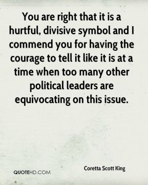 Coretta Scott King - You are right that it is a hurtful, divisive symbol and I commend you for having the courage to tell it like it is at a time when too many other political leaders are equivocating on this issue.