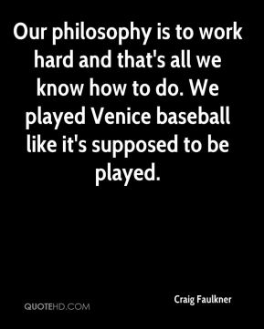 Craig Faulkner - Our philosophy is to work hard and that's all we know how to do. We played Venice baseball like it's supposed to be played.