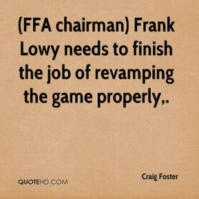Craig Foster - (FFA chairman) Frank Lowy needs to finish the job of revamping the game properly.