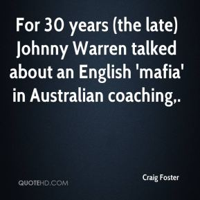 Craig Foster - For 30 years (the late) Johnny Warren talked about an English 'mafia' in Australian coaching.