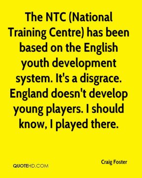 Craig Foster - The NTC (National Training Centre) has been based on the English youth development system. It's a disgrace. England doesn't develop young players. I should know, I played there.