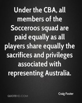 Craig Foster - Under the CBA, all members of the Socceroos squad are paid equally as all players share equally the sacrifices and privileges associated with representing Australia.
