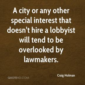 Craig Holman - A city or any other special interest that doesn't hire a lobbyist will tend to be overlooked by lawmakers.