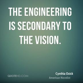 The engineering is secondary to the vision.