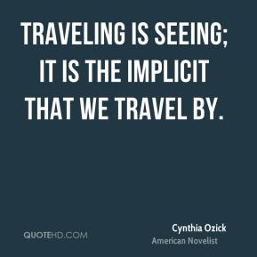 Cynthia Ozick - Traveling is seeing; it is the implicit that we travel by.
