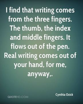 I find that writing comes from the three fingers. The thumb, the index and middle fingers. It flows out of the pen. Real writing comes out of your hand, for me, anyway.