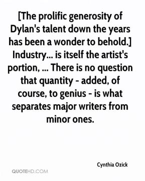 [The prolific generosity of Dylan's talent down the years has been a wonder to behold.] Industry... is itself the artist's portion, ... There is no question that quantity - added, of course, to genius - is what separates major writers from minor ones.