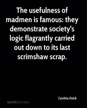 Cynthia Ozick - The usefulness of madmen is famous: they demonstrate society's logic flagrantly carried out down to its last scrimshaw scrap.