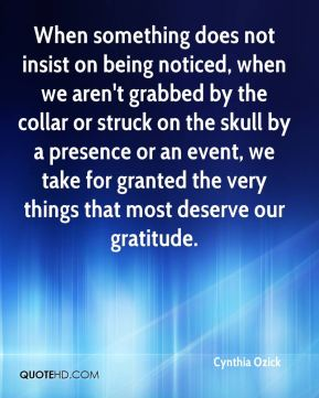 When something does not insist on being noticed, when we aren't grabbed by the collar or struck on the skull by a presence or an event, we take for granted the very things that most deserve our gratitude.