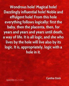 Cynthia Ozick - Wondrous hole! Magical hole! Dazzlingly influential hole! Noble and effulgent hole! From this hole everything follows logically: first the baby, then the placenta, then, for years and years and years until death, a way of life. It is all logic, and she who lives by the hole will live also by its logic. It is, appropriately, logic with a hole in it.