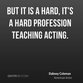 But it is a hard, it's a hard profession teaching acting.