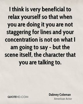 Dabney Coleman - I think is very beneficial to relax yourself so that when you are doing it you are not staggering for lines and your concentration is not on what I am going to say - but the scene itself, the character that you are talking to.