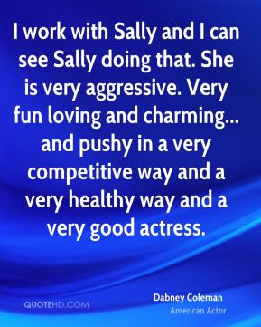 I work with Sally and I can see Sally doing that. She is very aggressive. Very fun loving and charming... and pushy in a very competitive way and a very healthy way and a very good actress.