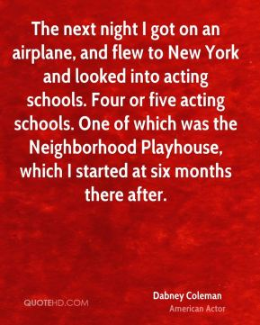 The next night I got on an airplane, and flew to New York and looked into acting schools. Four or five acting schools. One of which was the Neighborhood Playhouse, which I started at six months there after.