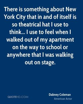 Dabney Coleman - There is something about New York City that in and of itself is so theatrical hat I use to think... I use to feel when I walked out of my apartment on the way to school or anywhere that I was walking out on stage.