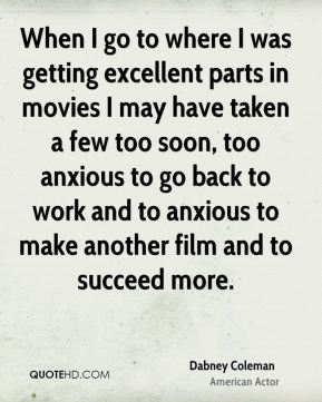 Dabney Coleman - When I go to where I was getting excellent parts in movies I may have taken a few too soon, too anxious to go back to work and to anxious to make another film and to succeed more.