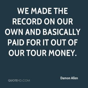 Damon Allen - We made the record on our own and basically paid for it out of our tour money.