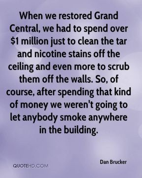 Dan Brucker - When we restored Grand Central, we had to spend over $1 million just to clean the tar and nicotine stains off the ceiling and even more to scrub them off the walls. So, of course, after spending that kind of money we weren't going to let anybody smoke anywhere in the building.