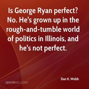 Is George Ryan perfect? No. He's grown up in the rough-and-tumble world of politics in Illinois, and he's not perfect.