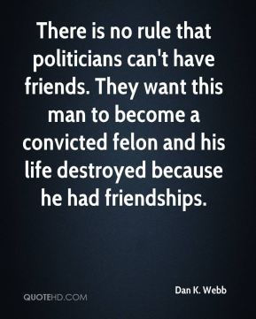 Dan K. Webb - There is no rule that politicians can't have friends. They want this man to become a convicted felon and his life destroyed because he had friendships.