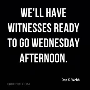 We'll have witnesses ready to go Wednesday afternoon.