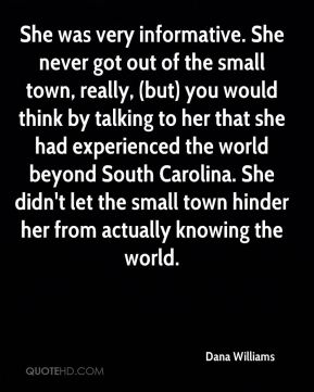 Dana Williams - She was very informative. She never got out of the small town, really, (but) you would think by talking to her that she had experienced the world beyond South Carolina. She didn't let the small town hinder her from actually knowing the world.