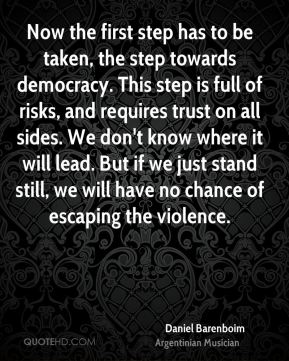 Now the first step has to be taken, the step towards democracy. This step is full of risks, and requires trust on all sides. We don't know where it will lead. But if we just stand still, we will have no chance of escaping the violence.