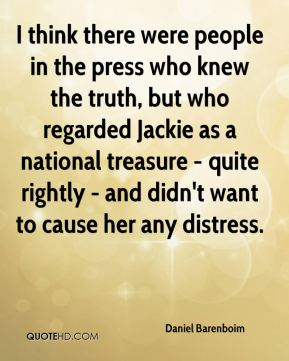 Daniel Barenboim - I think there were people in the press who knew the truth, but who regarded Jackie as a national treasure - quite rightly - and didn't want to cause her any distress.