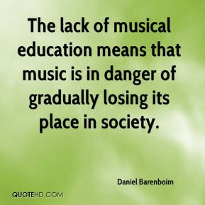 Daniel Barenboim - The lack of musical education means that music is in danger of gradually losing its place in society.