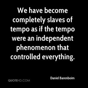 Daniel Barenboim - We have become completely slaves of tempo as if the tempo were an independent phenomenon that controlled everything.